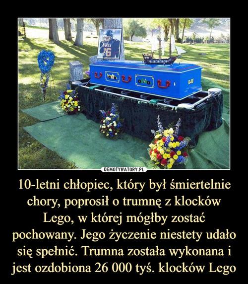 10-letni chłopiec, który był śmiertelnie chory, poprosił o trumnę z klocków Lego, w której mógłby zostać pochowany. Jego życzenie niestety udało się spełnić. Trumna została wykonana i jest ozdobiona 26 000 tyś. klocków Lego