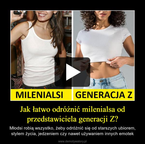 Jak łatwo odróżnić milenialsa od przedstawiciela generacji Z? – Młodsi robią wszystko, żeby odróżnić się od starszych ubiorem, stylem życia, jedzeniem czy nawet używaniem innych emotek