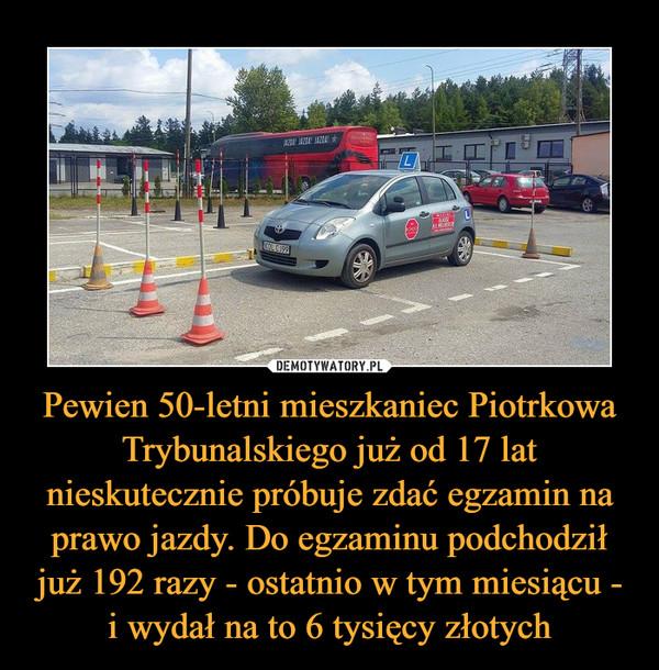 Pewien 50-letni mieszkaniec Piotrkowa Trybunalskiego już od 17 lat nieskutecznie próbuje zdać egzamin na prawo jazdy. Do egzaminu podchodził już 192 razy - ostatnio w tym miesiącu - i wydał na to 6 tysięcy złotych –