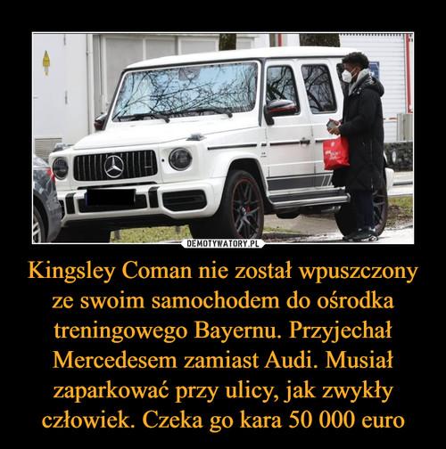 Kingsley Coman nie został wpuszczony ze swoim samochodem do ośrodka treningowego Bayernu. Przyjechał Mercedesem zamiast Audi. Musiał zaparkować przy ulicy, jak zwykły człowiek. Czeka go kara 50 000 euro