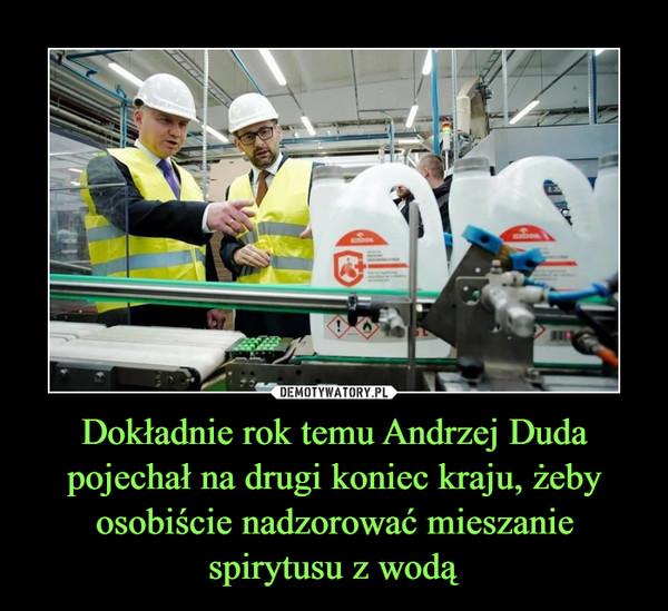 Dokładnie rok temu Andrzej Duda pojechał na drugi koniec kraju, żeby osobiście nadzorować mieszanie spirytusu z wodą –