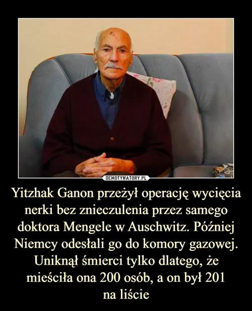 Yitzhak Ganon przeżył operację wycięcia nerki bez znieczulenia przez samego doktora Mengele w Auschwitz. Później Niemcy odesłali go do komory gazowej. Uniknął śmierci tylko dlatego, że mieściła ona 200 osób, a on był 201 na liście