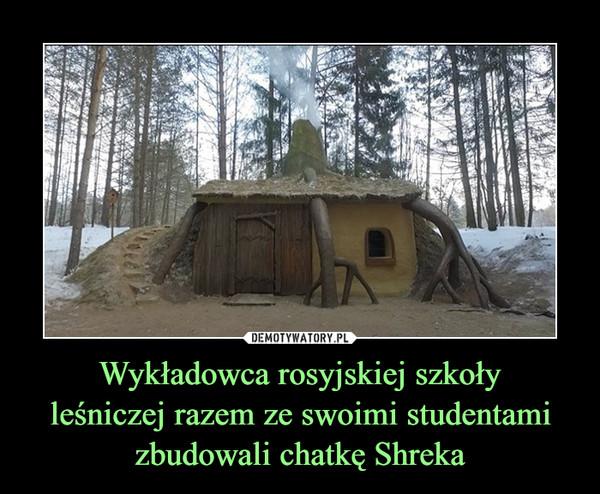 Wykładowca rosyjskiej szkołyleśniczej razem ze swoimi studentamizbudowali chatkę Shreka –