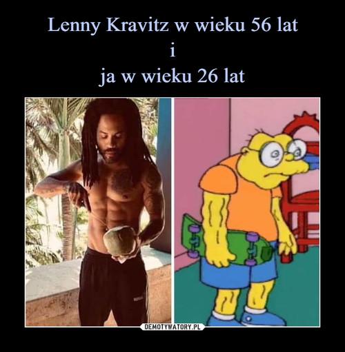 Lenny Kravitz w wieku 56 lat i ja w wieku 26 lat