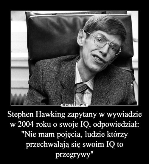 """Stephen Hawking zapytany w wywiadzie w 2004 roku o swoje IQ, odpowiedział: """"Nie mam pojęcia, ludzie którzy przechwalają się swoim IQ to przegrywy"""""""
