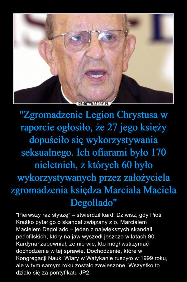 """""""Zgromadzenie Legion Chrystusa w raporcie ogłosiło, że 27 jego księży dopuściło się wykorzystywania seksualnego. Ich ofiarami było 170 nieletnich, z których 60 było wykorzystywanych przez założyciela zgromadzenia księdza Marciala Maciela Degollado"""" – """"Pierwszy raz słyszę"""" – stwierdził kard. Dziwisz, gdy Piotr Kraśko pytał go o skandal związany z o. Marcialem Macielem Degollado – jeden z największych skandali pedofilskich, który na jaw wyszedł jeszcze w latach 90. Kardynał zapewniał, że nie wie, kto mógł wstrzymać dochodzenie w tej sprawie. Dochodzenie, które w Kongregacji Nauki Wiary w Watykanie ruszyło w 1999 roku, ale w tym samym roku zostało zawieszone. Wszystko to działo się za pontyfikatu JP2."""