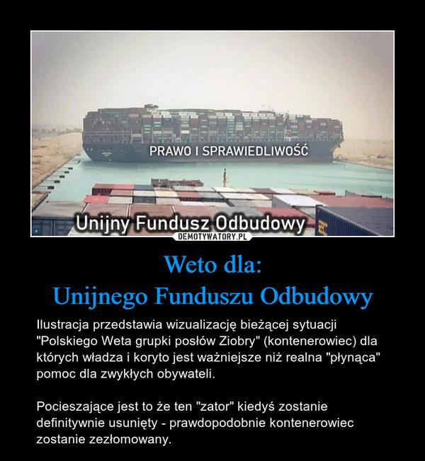"""Weto dla:Unijnego Funduszu Odbudowy – Ilustracja przedstawia wizualizację bieżącej sytuacji """"Polskiego Weta grupki posłów Ziobry"""" (kontenerowiec) dla których władza i koryto jest ważniejsze niż realna """"płynąca"""" pomoc dla zwykłych obywateli.Pocieszające jest to że ten """"zator"""" kiedyś zostanie definitywnie usunięty - prawdopodobnie kontenerowiec zostanie zezłomowany."""