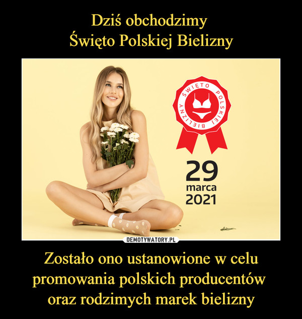 Dziś obchodzimy  Święto Polskiej Bielizny Zostało ono ustanowione w celu promowania polskich producentów  oraz rodzimych marek bielizny