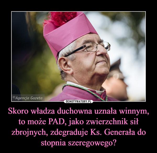 Skoro władza duchowna uznała winnym, to może PAD, jako zwierzchnik sił zbrojnych, zdegraduje Ks. Generała do stopnia szeregowego? –