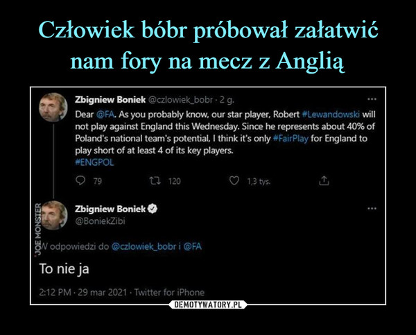 –  Zbigniew Boniek @czlowiek_bobr • 2 g.Dear @FA. As you probably know. our star player, Robert ^Lewandowski willnot play against England this Wednesday. Since he represents about 40% ofPolancTs national team's potential, I think it's only #FairP!ay for England toplay short of at least 4 of its key players.#ENGPOLQ 79U 120O I3tys.Zbigniew Boniek O©BoniekZibi^V odpowiedzi do @czlowiek_bobr i @FATo nie ja2:12 PM • 29 mar 2021 • Twitter for iPhone