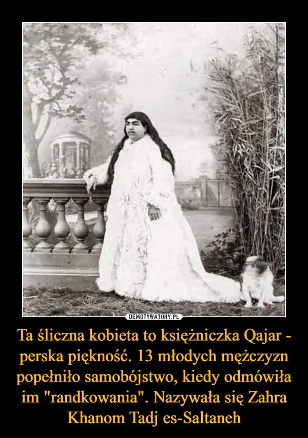 """Ta śliczna kobieta to księżniczka Qajar - perska piękność. 13 młodych mężczyzn popełniło samobójstwo, kiedy odmówiła im """"randkowania"""". Nazywała się Zahra Khanom Tadj es-Saltaneh –"""
