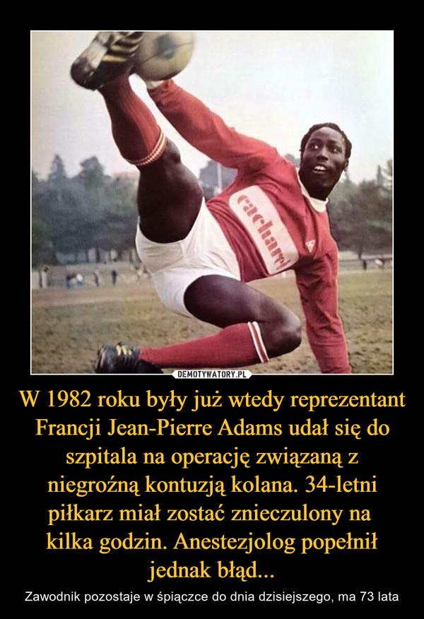 W 1982 roku były już wtedy reprezentant Francji Jean-Pierre Adams udał się do szpitala na operację związaną z niegroźną kontuzją kolana. 34-letni piłkarz miał zostać znieczulony na kilka godzin. Anestezjolog popełnił jednak błąd... – Zawodnik pozostaje w śpiączce do dnia dzisiejszego, ma 73 lata