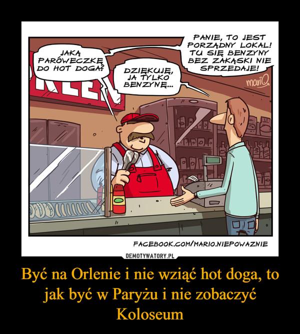 Być na Orlenie i nie wziąć hot doga, to jak być w Paryżu i nie zobaczyć Koloseum –  Jaką paróweczkę do hot doga? Dziękuję, ja tylko benzynę. Panie to jest porządny lokal! Tu się benzyny bez zakąski nie sprzedaje