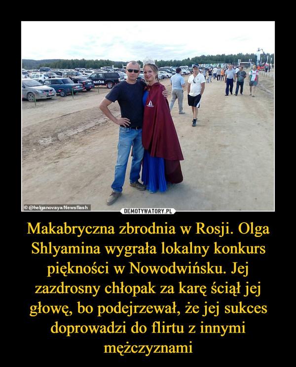 Makabryczna zbrodnia w Rosji. Olga Shlyamina wygrała lokalny konkurs piękności w Nowodwińsku. Jej zazdrosny chłopak za karę ściął jej głowę, bo podejrzewał, że jej sukces doprowadzi do flirtu z innymi mężczyznami –