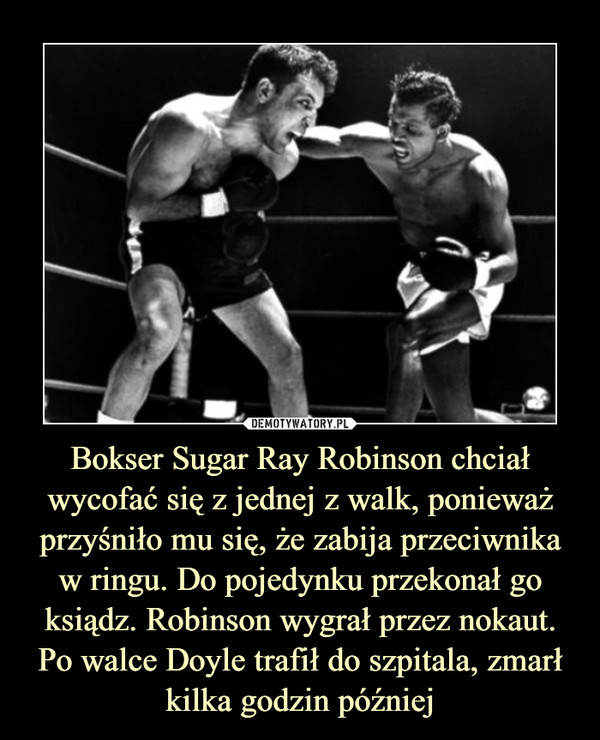 Bokser Sugar Ray Robinson chciał wycofać się z jednej z walk, ponieważ przyśniło mu się, że zabija przeciwnika w ringu. Do pojedynku przekonał go ksiądz. Robinson wygrał przez nokaut. Po walce Doyle trafił do szpitala, zmarł kilka godzin później –