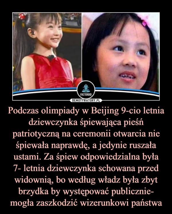 Podczas olimpiady w Beijing 9-cio letnia dziewczynka śpiewająca pieśń patriotyczną na ceremonii otwarcia nie śpiewała naprawdę, a jedynie ruszała ustami. Za śpiew odpowiedzialna była7- letnia dziewczynka schowana przed widownią, bo według władz była zbyt brzydka by występować publicznie- mogła zaszkodzić wizerunkowi państwa –