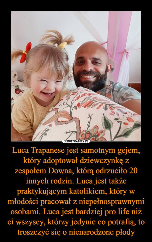 Luca Trapanese jest samotnym gejem, który adoptował dziewczynkę z zespołem Downa, którą odrzuciło 20 innych rodzin. Luca jest także praktykującym katolikiem, który w młodości pracował z niepełnosprawnymi osobami. Luca jest bardziej pro life niż ci wszyscy, którzy jedynie co potrafią, to troszczyć się o nienarodzone płody
