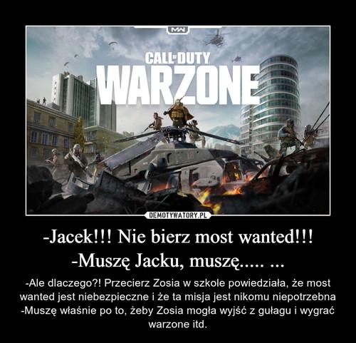 -Jacek!!! Nie bierz most wanted!!! -Muszę Jacku, muszę..... ...