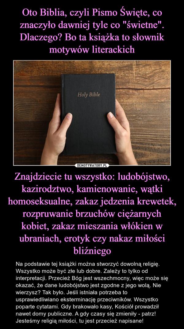 Znajdziecie tu wszystko: ludobójstwo, kazirodztwo, kamienowanie, wątki homoseksualne, zakaz jedzenia krewetek, rozpruwanie brzuchów ciężarnych kobiet, zakaz mieszania włókien w ubraniach, erotyk czy nakaz miłości bliźniego – Na podstawie tej książki można stworzyć dowolną religię. Wszystko może być złe lub dobre. Zależy to tylko od interpretacji. Przecież Bóg jest wszechmocny, więc może się okazać, że dane ludobójstwo jest zgodne z jego wolą. Nie wierzysz? Tak było. Jeśli istniała potrzeba to usprawiedliwiano eksterminację przeciwników. Wszystko poparte cytatami. Gdy brakowało kasy, Kościół prowadził nawet domy publiczne. A gdy czasy się zmieniły - patrz! Jesteśmy religią miłości, tu jest przecież napisane!