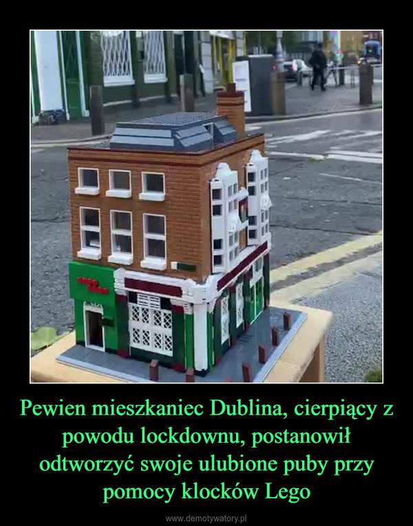 Pewien mieszkaniec Dublina, cierpiący z powodu lockdownu, postanowił odtworzyć swoje ulubione puby przy pomocy klocków Lego –