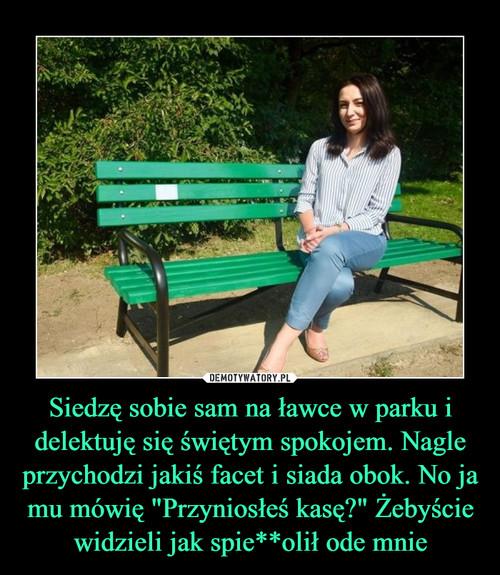 """Siedzę sobie sam na ławce w parku i delektuję się świętym spokojem. Nagle przychodzi jakiś facet i siada obok. No ja mu mówię """"Przyniosłeś kasę?"""" Żebyście widzieli jak spie**olił ode mnie"""