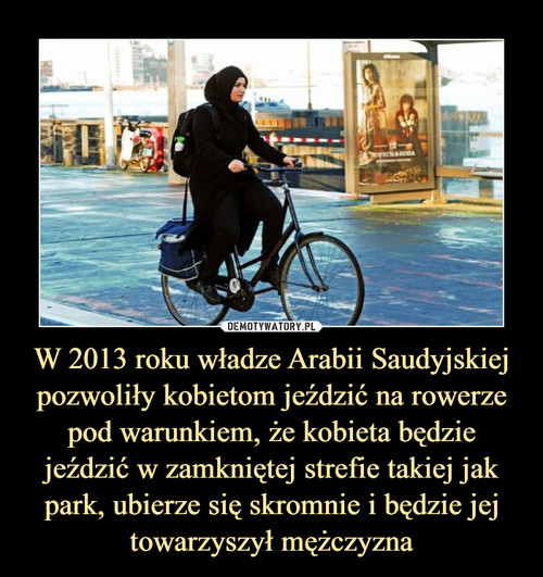 W 2013 roku władze Arabii Saudyjskiej pozwoliły kobietom jeździć na rowerze pod warunkiem, że kobieta będzie jeździć w zamkniętej strefie takiej jak park, ubierze się skromnie i będzie jej towarzyszył mężczyzna