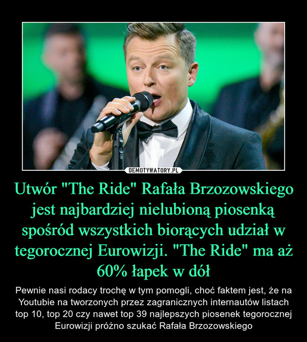 """Utwór """"The Ride"""" Rafała Brzozowskiego jest najbardziej nielubioną piosenką spośród wszystkich biorących udział w tegorocznej Eurowizji. """"The Ride"""" ma aż 60% łapek w dół – Pewnie nasi rodacy trochę w tym pomogli, choć faktem jest, że na Youtubie na tworzonych przez zagranicznych internautów listach top 10, top 20 czy nawet top 39 najlepszych piosenek tegorocznej Eurowizji próżno szukać Rafała Brzozowskiego"""