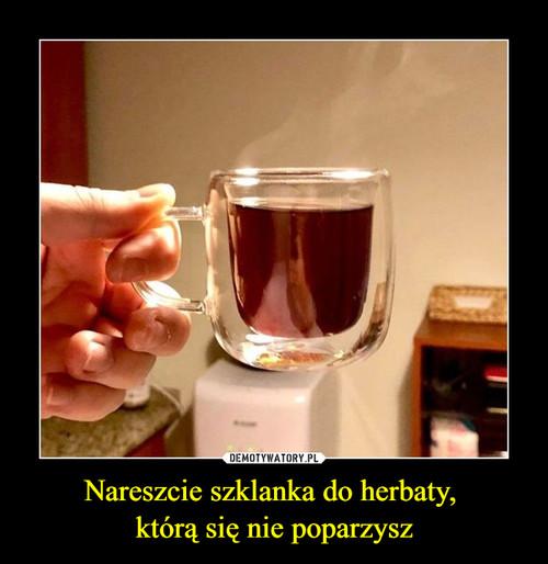 Nareszcie szklanka do herbaty,  którą się nie poparzysz