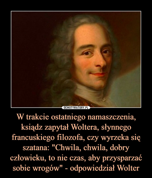 """W trakcie ostatniego namaszczenia, ksiądz zapytał Woltera, słynnego francuskiego filozofa, czy wyrzeka się szatana: """"Chwila, chwila, dobry człowieku, to nie czas, aby przysparzać sobie wrogów"""" - odpowiedział Wolter"""