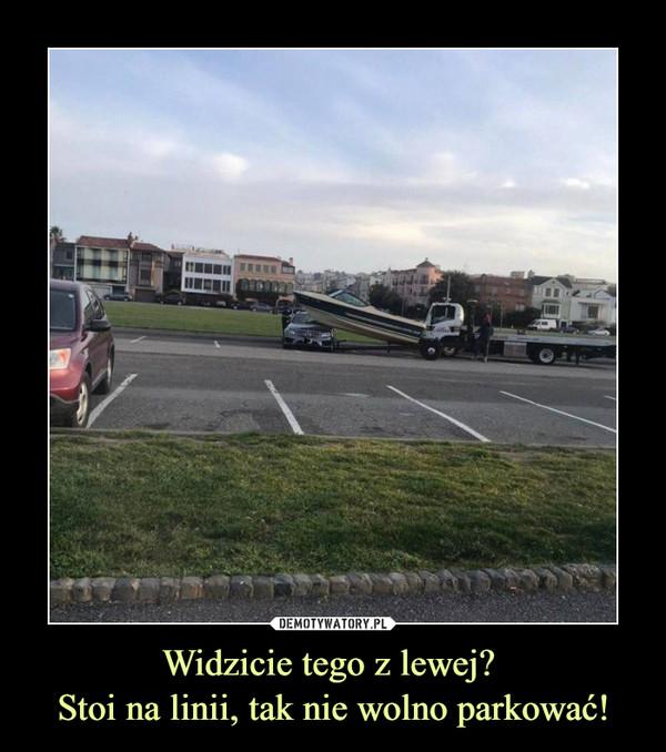 Widzicie tego z lewej? Stoi na linii, tak nie wolno parkować! –