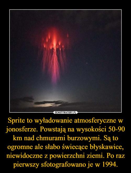 Sprite to wyładowanie atmosferyczne w jonosferze. Powstają na wysokości 50-90 km nad chmurami burzowymi. Są to ogromne ale słabo świecące błyskawice, niewidoczne z powierzchni ziemi. Po raz pierwszy sfotografowano je w 1994.