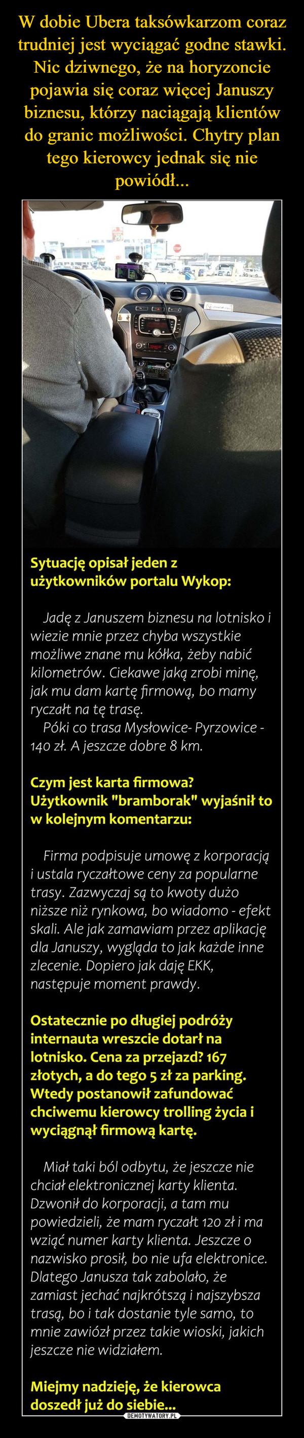 """–  Sytuację opisał jeden zużytkowników portalu Wykop:Jadę z Januszem biznesu na lot nisko iwiezie mnie przez chyba wszystkiemożliwe znane mu kółko, żeby nabićkilometrów. Ciekowe jakq zrobi minę,jak mu dom kartę firmowa, bo mamyryczałt na tę trasę.Póki co trasa Mysłowice- Pyrzowice -140 zł. A jeszcze dobre 8 km.Czym jest karta firmowa?Użytkownik """"bramborak"""" wyjaśnił tow kolejnym komentarzu:Firmo podpisuje umowę z korporacjai usta/a ryczałtowe ceny za popularnetrasy. Zazwyczaj sa to kwoty dużoniższe niż rynkowa, bo wiadomo - efektskali Ale jak zamawiam przez aplikacjędla Januszy, wygląda to jak każde innezlecenie. Dopiero jak daję EKK,następuje moment prawdy.Ostatecznie po długiej podróżyinternauta wreszcie dotarł nalotnisko. Cena za przejazd? 167złotych, a do tego 5 zł za parking.Wtedy postanowił zafundować""""chciwemu kierowcy trolling życia iwyciągnął firmową kartę.Miał taki ból odbytu, że jeszcze niechciał elektronicznej karty klienta.Dzwonił do korporacji, a tam mupowiedzieli, że mam ryczałt 120 zł i mawzięć numer karty klienta. Jeszcze onazwisko prosił, bo nie ufa elektronice.Dlatego Janusza tak zabolało, żezamiast jechać najkrótsza i najszybszatrasa, bo i tak dostanie tyle samo, tomnie zawiózł przez takie wioski, jakichjeszcze nie widziałem.Miejmy nadzieję, że kierowcadoszedł już do siebie..."""