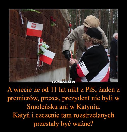 A wiecie ze od 11 lat nikt z PiS, żaden z premierów, prezes, prezydent nie byli w Smoleńsku ani w Katyniu. Katyń i czczenie tam rozstrzelanych przestały być ważne?