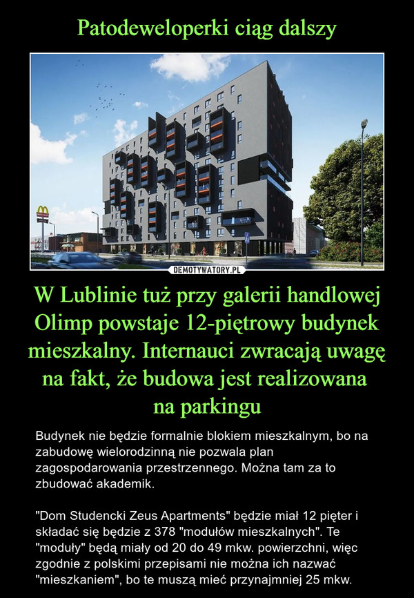 """W Lublinie tuż przy galerii handlowej Olimp powstaje 12-piętrowy budynek mieszkalny. Internauci zwracają uwagę na fakt, że budowa jest realizowana na parkingu – Budynek nie będzie formalnie blokiem mieszkalnym, bo na zabudowę wielorodzinną nie pozwala plan zagospodarowania przestrzennego. Można tam za to zbudować akademik.""""Dom Studencki Zeus Apartments"""" będzie miał 12 pięter i składać się będzie z 378 """"modułów mieszkalnych"""". Te """"moduły"""" będą miały od 20 do 49 mkw. powierzchni, więc zgodnie z polskimi przepisami nie można ich nazwać """"mieszkaniem"""", bo te muszą mieć przynajmniej 25 mkw."""