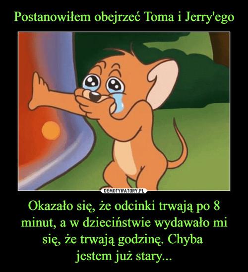 Postanowiłem obejrzeć Toma i Jerry'ego Okazało się, że odcinki trwają po 8 minut, a w dzieciństwie wydawało mi się, że trwają godzinę. Chyba  jestem już stary...