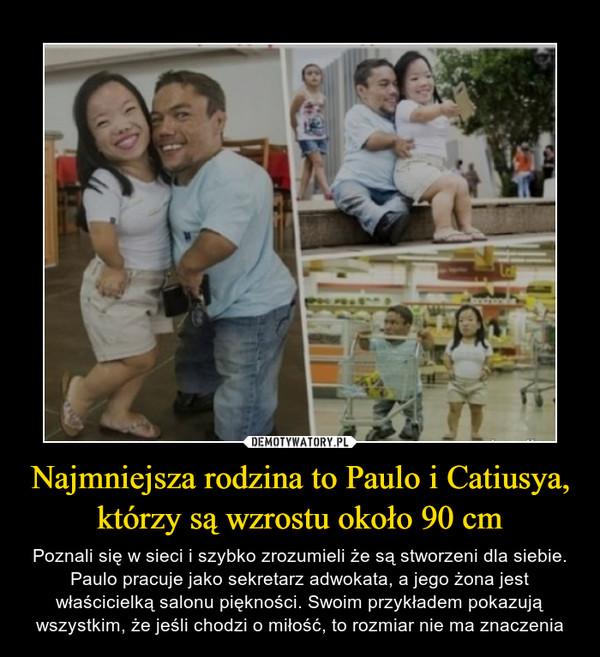 Najmniejsza rodzina to Paulo i Catiusya, którzy są wzrostu około 90 cm – Poznali się w sieci i szybko zrozumieli że są stworzeni dla siebie. Paulo pracuje jako sekretarz adwokata, a jego żona jest właścicielką salonu piękności. Swoim przykładem pokazują wszystkim, że jeśli chodzi o miłość, to rozmiar nie ma znaczenia