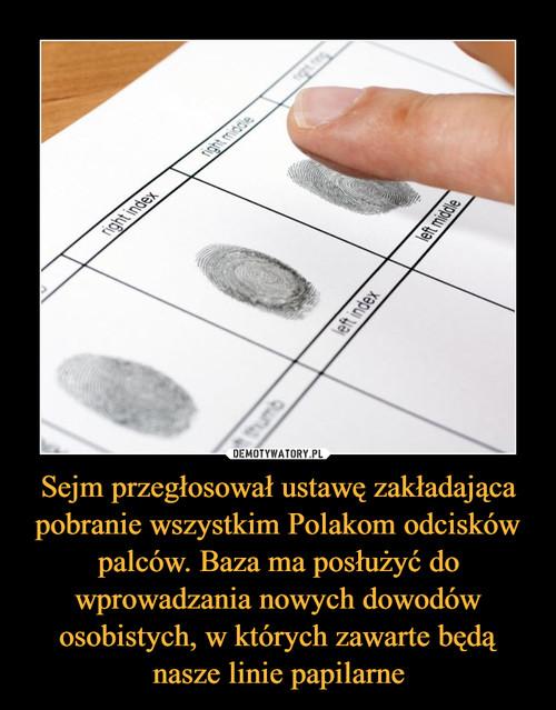 Sejm przegłosował ustawę zakładająca pobranie wszystkim Polakom odcisków palców. Baza ma posłużyć do wprowadzania nowych dowodów osobistych, w których zawarte będą nasze linie papilarne