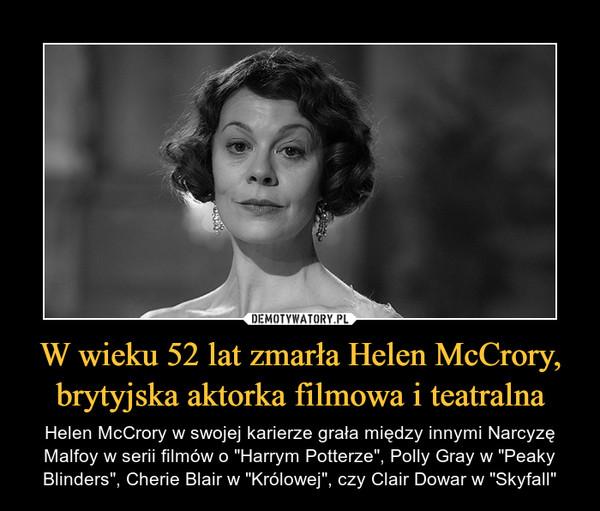 """W wieku 52 lat zmarła Helen McCrory, brytyjska aktorka filmowa i teatralna – Helen McCrory w swojej karierze grała między innymi Narcyzę Malfoy w serii filmów o """"Harrym Potterze"""", Polly Gray w """"Peaky Blinders"""", Cherie Blair w """"Królowej"""", czy Clair Dowar w """"Skyfall"""""""