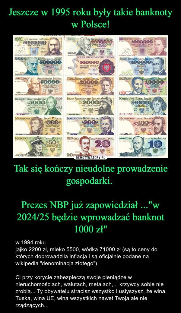 """Tak się kończy nieudolne prowadzenie gospodarki. Prezes NBP już zapowiedział ...""""w 2024/25 będzie wprowadzać banknot 1000 zł"""" – w 1994 roku jajko 2200 zł, mleko 5500, wódka 71000 zł (są to ceny do których doprowadziła inflacja i są oficjalnie podane na wikipedia """"denominacja złotego"""") Ci przy korycie zabezpieczą swoje pieniądze w nieruchomościach, walutach, metalach,... krzywdy sobie nie zrobią... Ty obywatelu stracisz wszystko i usłyszysz, że wina Tuska, wina UE, wina wszystkich nawet Twoja ale nie rządzących..."""