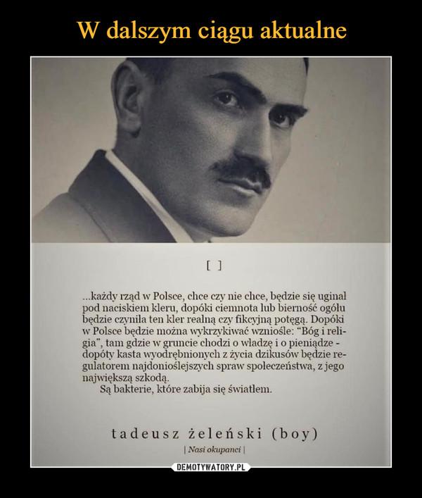 """–  ...każdy rząd w Polsce, chce czy nie chce, będzie się uginal pod naciskiem kleru, dopóki ciemnota lub bierność ogólu będzie czyniła ten kler realną czy fikcyjną potęgą. Dopóki w Polsce będzie można wykrzykiwać wzniośle: """"Bóg i reli-gia"""", tam gdzie w gruncie chodzi o władzę i o pieniądze -dopóty kasta wyodrębnionych z życia dzikusów będzie re-gulatorem najdonioślejszych spraw społeczeństwa, z jego największą szkodą. Są bakterie, które zabija się światlem. tadeusz żeleński (boy) I Nasi okupanci I"""