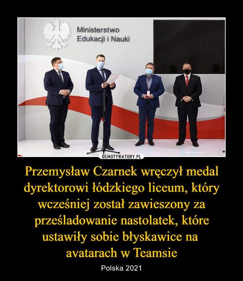 Przemysław Czarnek wręczył medal dyrektorowi łódzkiego liceum, który wcześniej został zawieszony za prześladowanie nastolatek, które ustawiły sobie błyskawice na  avatarach w Teamsie