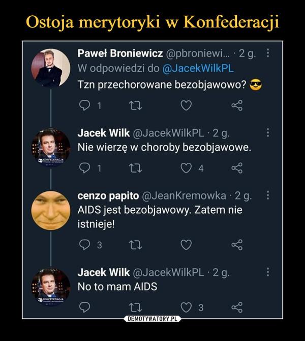 –  Paweł Broniewicz @pbroniewi... ■ 2 g.W odpowiedzi do @JacekWilkPLTzn przechorowane bezobjawowo? ^O i    o      o <Jacek Wilk @JacekWilkPL • 2 g.Nie wierzę w choroby bezobjawowe.O 14cenzo papito @JeanKremowka • 2 gAIDS jest bezobjawowy. Zatem nieistnieje!Q 3      11 O <Jacek Wilk @JacekWilkPL - 2 g.Noto mam AIDS