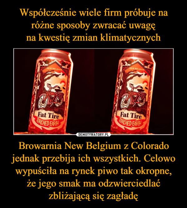 Browarnia New Belgium z Colorado jednak przebija ich wszystkich. Celowo wypuściła na rynek piwo tak okropne,że jego smak ma odzwierciedlaćzbliżającą się zagładę –