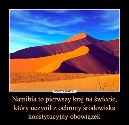 Namibia to pierwszy kraj na świecie, który uczynił z ochrony środowiska konstytucyjny obowiązek