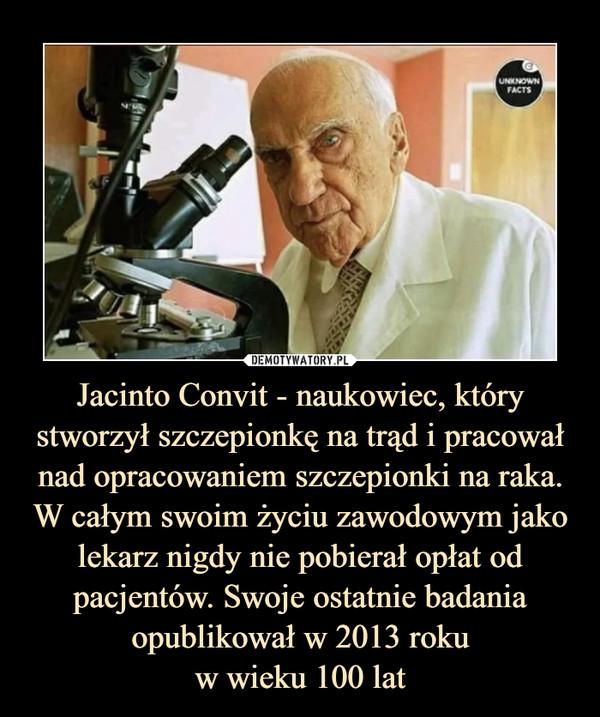 Jacinto Convit - naukowiec, który stworzył szczepionkę na trąd i pracował nad opracowaniem szczepionki na raka. W całym swoim życiu zawodowym jako lekarz nigdy nie pobierał opłat od pacjentów. Swoje ostatnie badania opublikował w 2013 rokuw wieku 100 lat –
