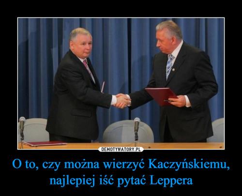 O to, czy można wierzyć Kaczyńskiemu, najlepiej iść pytać Leppera