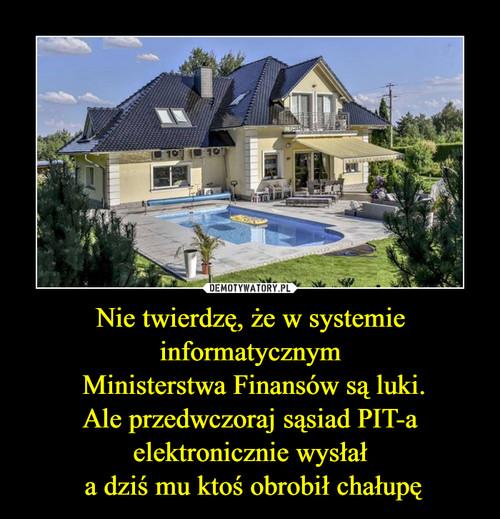 Nie twierdzę, że w systemie informatycznym  Ministerstwa Finansów są luki. Ale przedwczoraj sąsiad PIT-a elektronicznie wysłał  a dziś mu ktoś obrobił chałupę