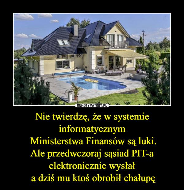 Nie twierdzę, że w systemie informatycznym Ministerstwa Finansów są luki.Ale przedwczoraj sąsiad PIT-a elektronicznie wysłał a dziś mu ktoś obrobił chałupę –