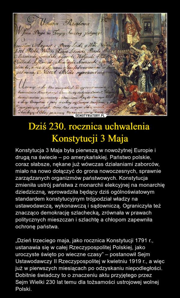 """Dziś 230. rocznica uchwalenia Konstytucji 3 Maja – Konstytucja 3 Maja była pierwszą w nowożytnej Europie i drugą na świecie – po amerykańskiej. Państwo polskie, coraz słabsze, nękane już wówczas działaniami zaborców, miało na nowo dołączyć do grona nowoczesnych, sprawnie zarządzanych organizmów państwowych. Konstytucja zmieniła ustrój państwa z monarchii elekcyjnej na monarchię dziedziczną, wprowadziła będący dziś ogólnoświatowym standardem konstytucyjnym trójpodział władzy na ustawodawczą, wykonawczą i sądowniczą. Ograniczyła też znacząco demokrację szlachecką, zrównała w prawach politycznych mieszczan i szlachtę a chłopom zapewniła ochronę państwa.""""Dzień trzeciego maja, jako rocznica Konstytucji 1791 r., ustanawia się w całej Rzeczypospolitej Polskiej, jako uroczyste święto po wieczne czasy"""" – postanowił Sejm Ustawodawczy II Rzeczypospolitej w kwietniu 1919 r., a więc już w pierwszych miesiącach po odzyskaniu niepodległości. Dobitnie świadczy to o znaczeniu aktu przyjętego przez Sejm Wielki 230 lat temu dla tożsamości ustrojowej wolnej Polski."""