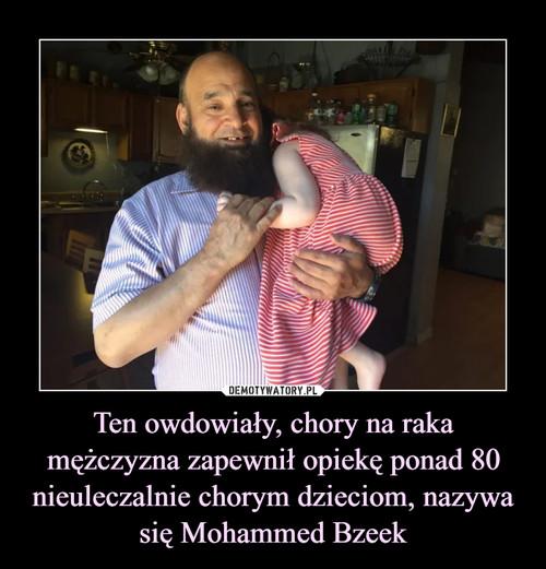 Ten owdowiały, chory na raka mężczyzna zapewnił opiekę ponad 80 nieuleczalnie chorym dzieciom, nazywa się Mohammed Bzeek